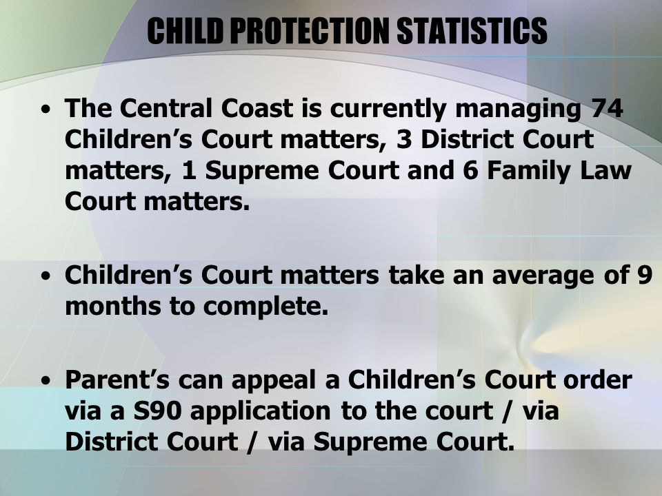 CHILD PROTECTION STATISTICS The Central Coast is currently managing 74 Children's Court matters, 3 District Court matters, 1 Supreme Court and 6 Family Law Court matters.