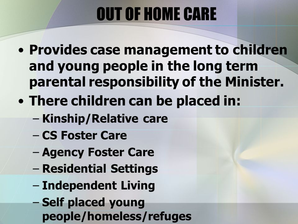 OUT OF HOME CARE Provides case management to children and young people in the long term parental responsibility of the Minister.