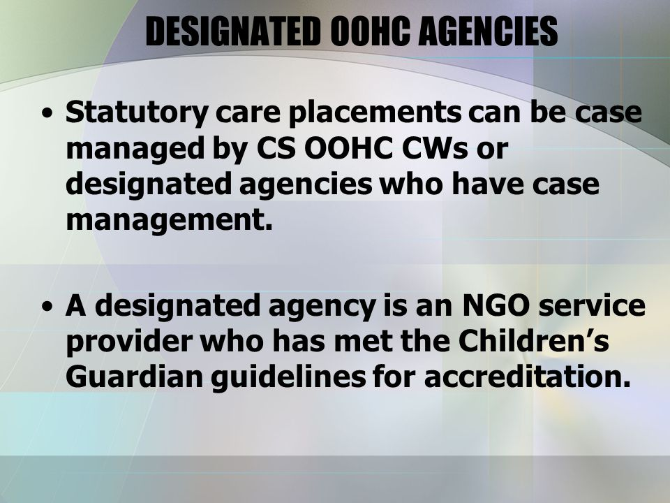 DESIGNATED OOHC AGENCIES Statutory care placements can be case managed by CS OOHC CWs or designated agencies who have case management.
