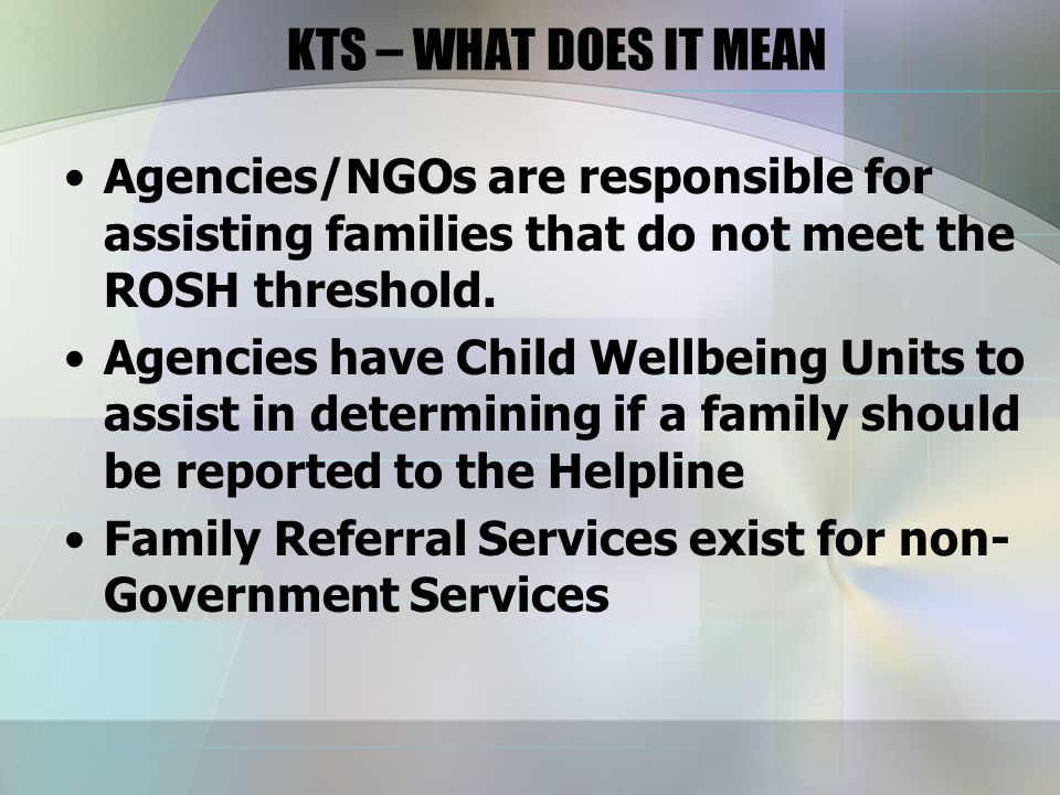 KTS – WHAT DOES IT MEAN Agencies/NGOs are responsible for assisting families that do not meet the ROSH threshold.