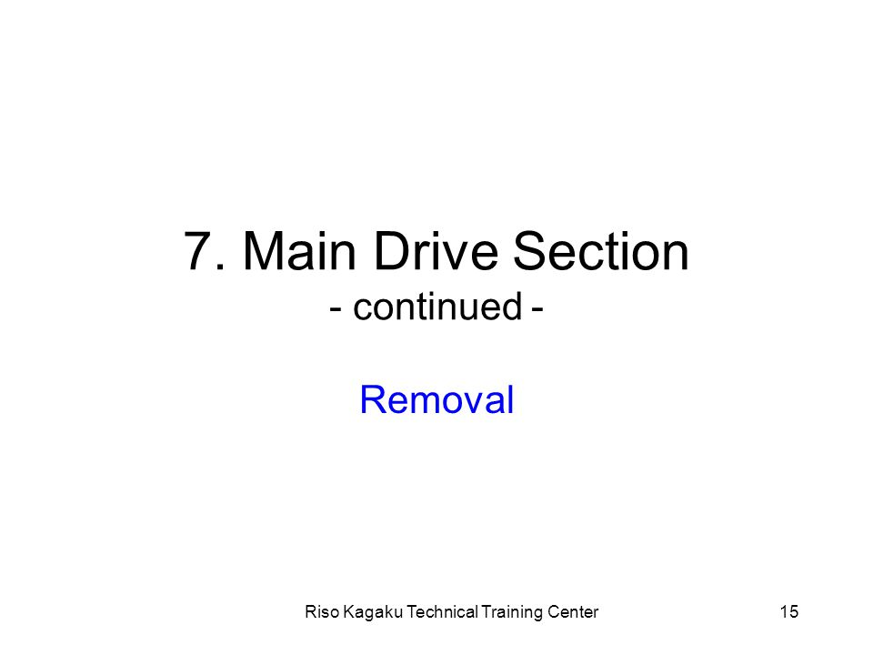 Riso Kagaku Technical Training Center15 7. Main Drive Section - continued - Removal