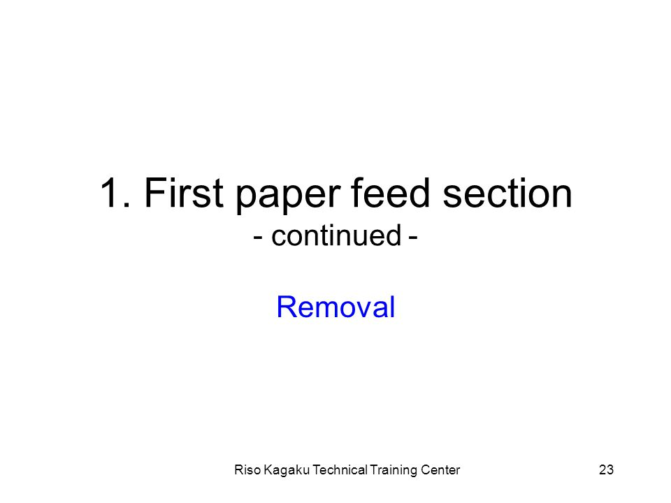 Riso Kagaku Technical Training Center23 1. First paper feed section - continued - Removal