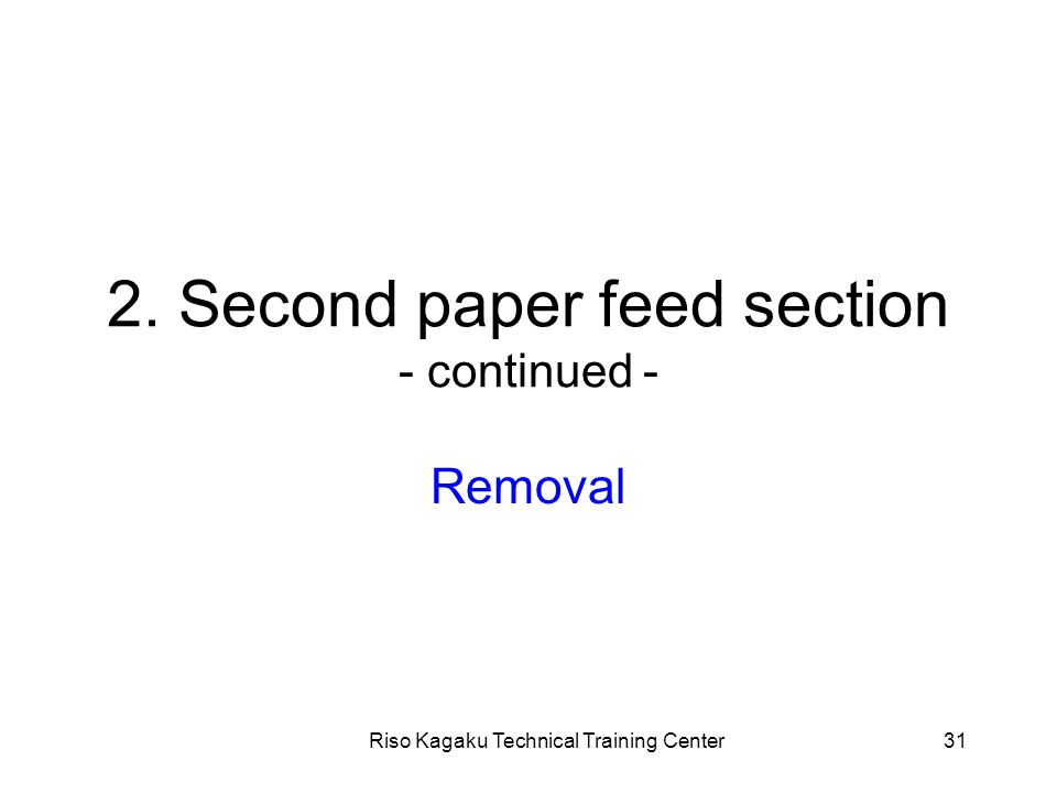 Riso Kagaku Technical Training Center31 2. Second paper feed section - continued - Removal