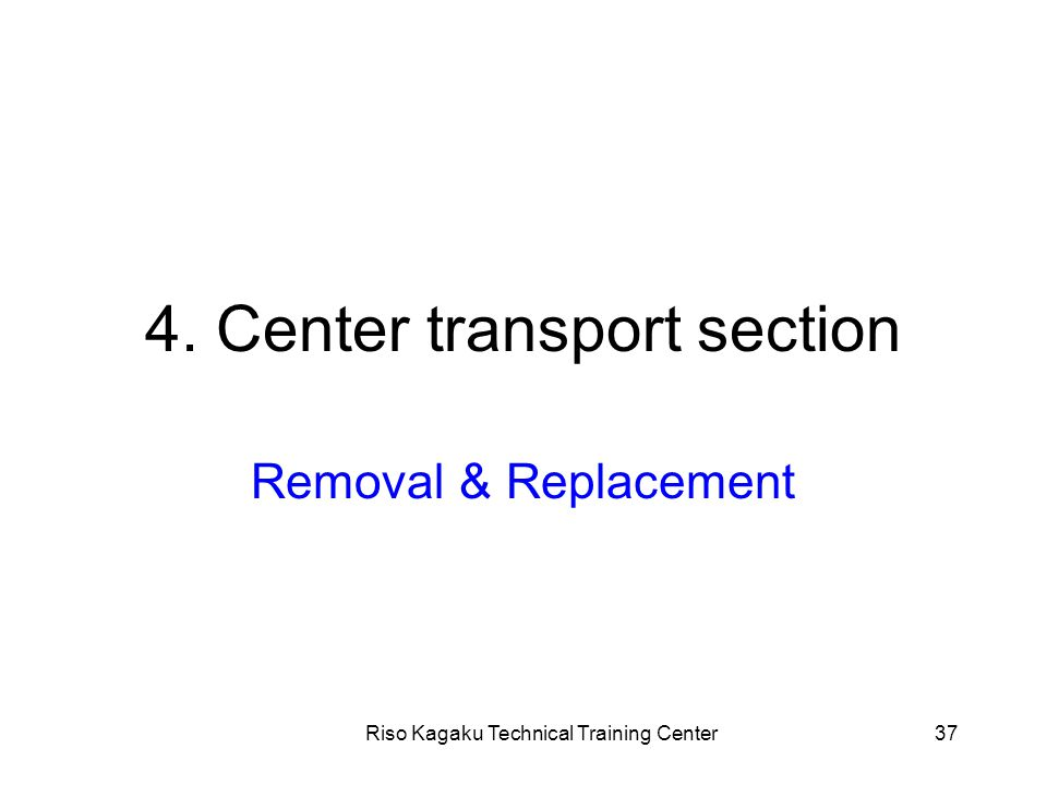 Riso Kagaku Technical Training Center37 4. Center transport section Removal & Replacement