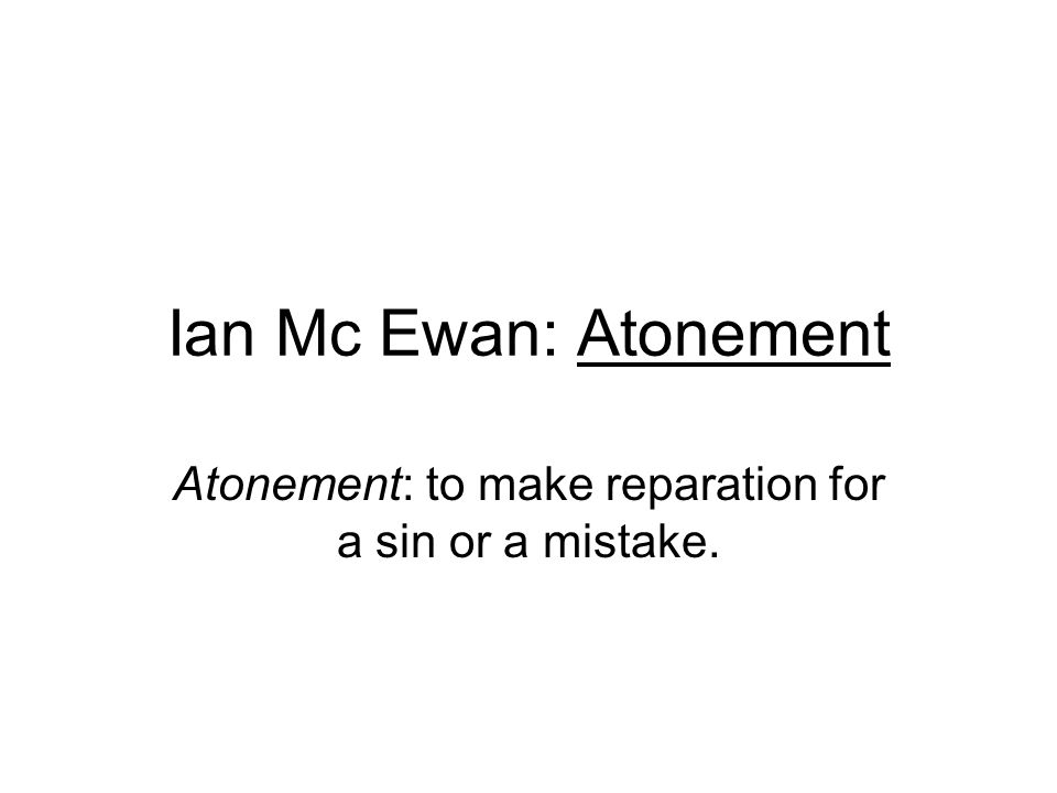 Ian Mc Ewan: Atonement Atonement: to make reparation for a sin or a mistake.