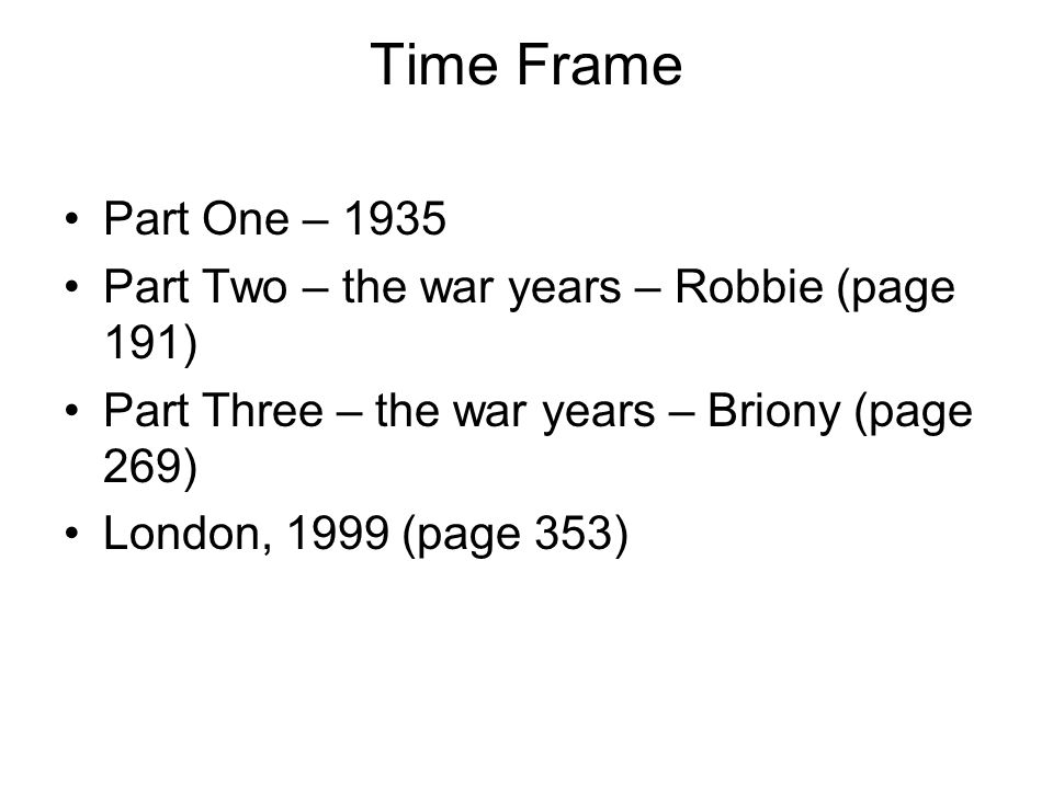 Time Frame Part One – 1935 Part Two – the war years – Robbie (page 191) Part Three – the war years – Briony (page 269) London, 1999 (page 353)