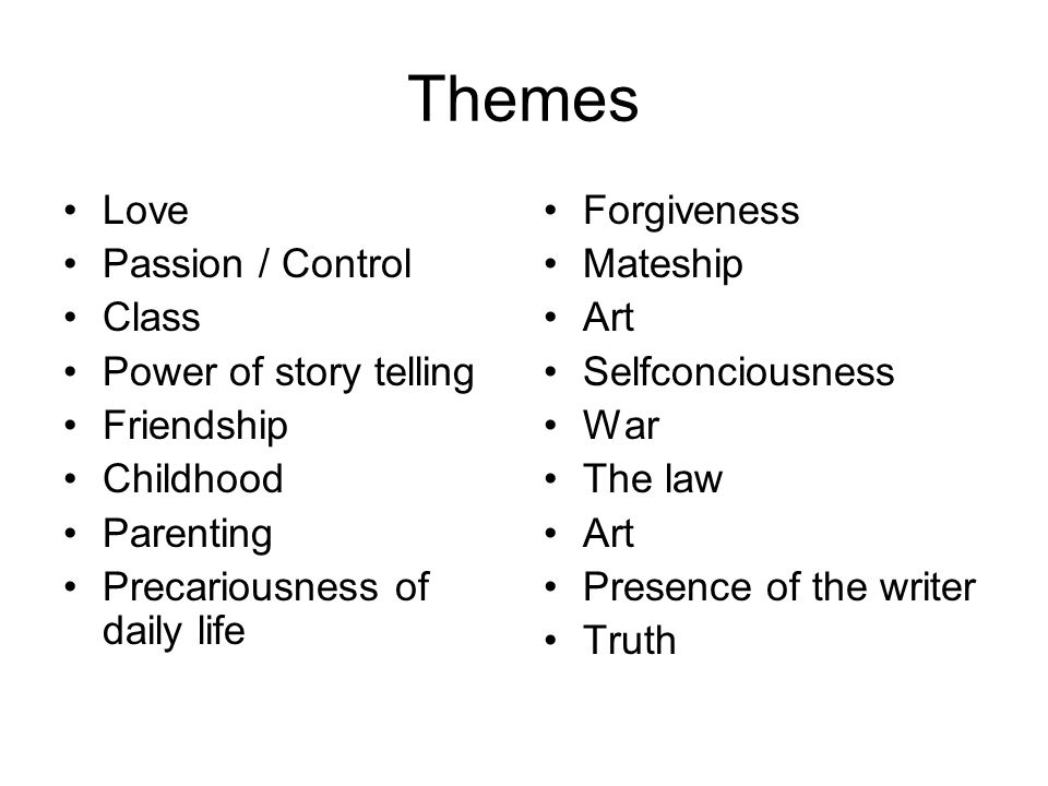 Themes Love Passion / Control Class Power of story telling Friendship Childhood Parenting Precariousness of daily life Forgiveness Mateship Art Selfconciousness War The law Art Presence of the writer Truth