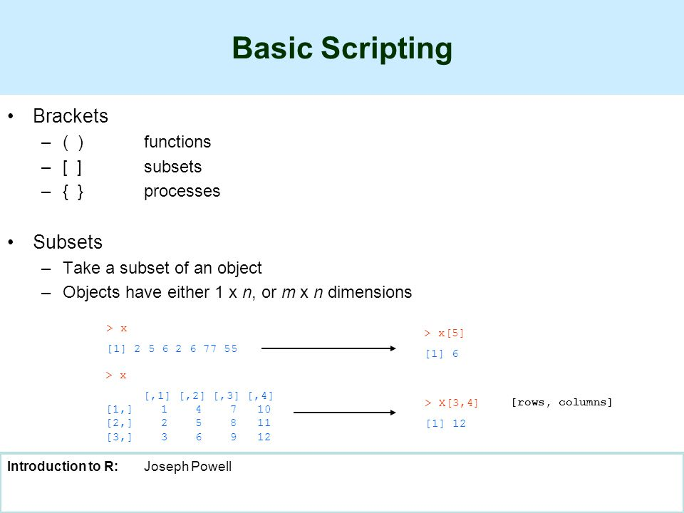 Introduction to R:Joseph Powell Basic Scripting Brackets –( )functions –[ ]subsets –{ }processes Subsets –Take a subset of an object –Objects have either 1 x n, or m x n dimensions > x [,1] [,2] [,3] [,4] [1,] 1 4 7 10 [2,] 2 5 8 11 [3,] 3 6 9 12 > x [1] 2 5 6 2 6 77 55 > x[5] [1] 6 > X[3,4] [1] 12 [rows, columns]