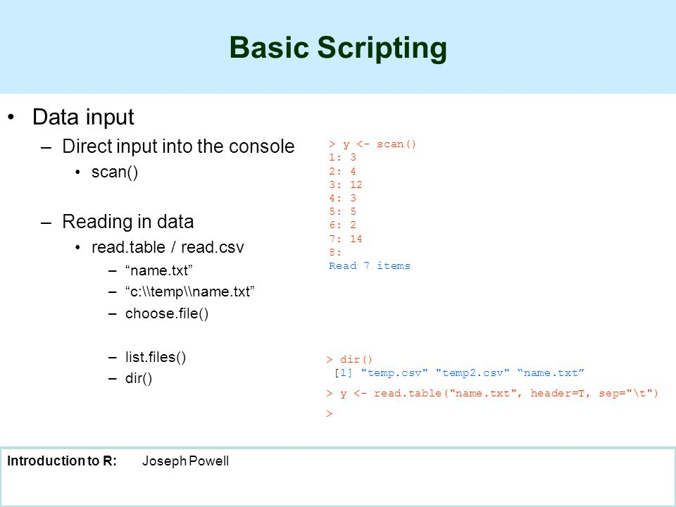 Introduction to R:Joseph Powell Basic Scripting Data input –Direct input into the console scan() –Reading in data read.table / read.csv – name.txt – c:\\temp\\name.txt –choose.file() –list.files() –dir() > y <- scan() 1: 3 2: 4 3: 12 4: 3 5: 5 6: 2 7: 14 8: Read 7 items > dir() [1] temp.csv temp2.csv name.txt > y <- read.table( name.txt , header=T, sep= \t ) >
