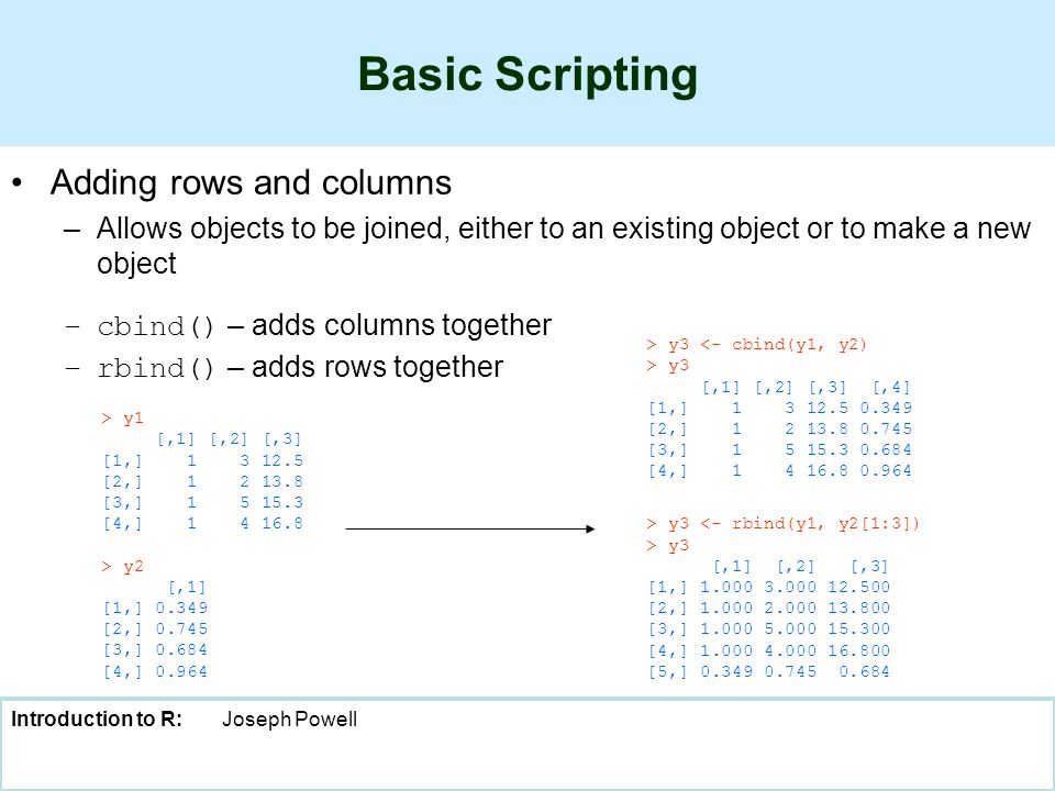 Introduction to R:Joseph Powell Basic Scripting Adding rows and columns –Allows objects to be joined, either to an existing object or to make a new object –cbind() – adds columns together –rbind() – adds rows together > y1 [,1] [,2] [,3] [1,] 1 3 12.5 [2,] 1 2 13.8 [3,] 1 5 15.3 [4,] 1 4 16.8 > y2 [,1] [1,] 0.349 [2,] 0.745 [3,] 0.684 [4,] 0.964 > y3 <- cbind(y1, y2) > y3 [,1] [,2] [,3] [,4] [1,] 1 3 12.5 0.349 [2,] 1 2 13.8 0.745 [3,] 1 5 15.3 0.684 [4,] 1 4 16.8 0.964 > y3 <- rbind(y1, y2[1:3]) > y3 [,1] [,2] [,3] [1,] 1.000 3.000 12.500 [2,] 1.000 2.000 13.800 [3,] 1.000 5.000 15.300 [4,] 1.000 4.000 16.800 [5,] 0.349 0.745 0.684