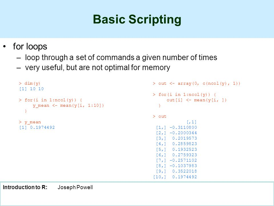 Introduction to R:Joseph Powell Basic Scripting for loops –loop through a set of commands a given number of times –very useful, but are not optimal for memory > dim(y) [1] 10 10 > for(i in 1:ncol(y)) { y_mean <- mean(y[i, 1:10]) } > y_mean [1] 0.1974492 > out <- array(0, c(ncol(y), 1)) > for(i in 1:ncol(y)) { out[i] <- mean(y[i, ]) } > out [,1] [1,] -0.3110800 [2,] -0.2000344 [3,] 0.2019573 [4,] 0.2859823 [5,] 0.1932523 [6,] 0.2759323 [7,] -0.2571102 [8,] -0.1037983 [9,] 0.3522018 [10,] 0.1974492