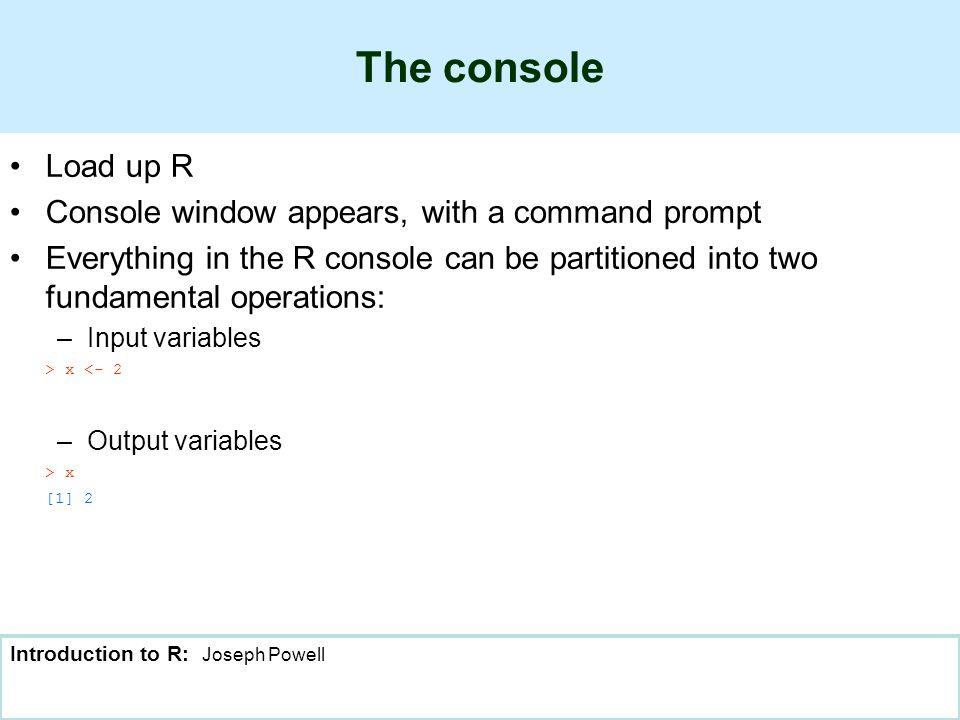 Introduction to R: Joseph Powell The console Load up R Console window appears, with a command prompt Everything in the R console can be partitioned into two fundamental operations: –Input variables > x <- 2 –Output variables > x [1] 2