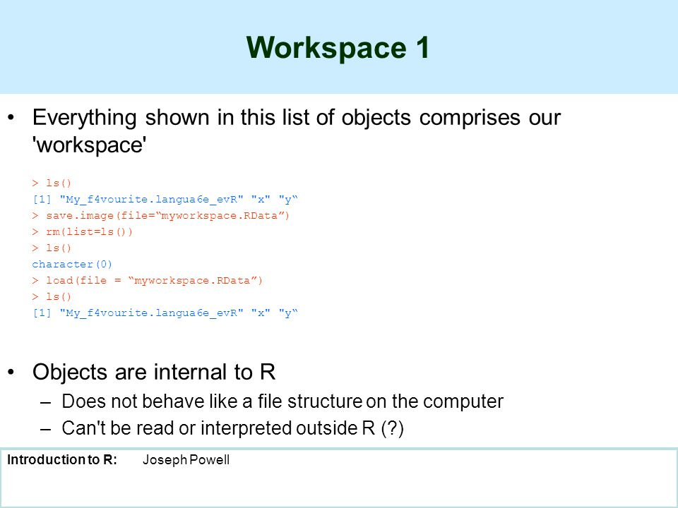 Introduction to R:Joseph Powell Workspace 1 Everything shown in this list of objects comprises our workspace > ls() [1] My_f4vourite.langua6e_evR x y > save.image(file= myworkspace.RData ) > rm(list=ls()) > ls() character(0) > load(file = myworkspace.RData ) > ls() [1] My_f4vourite.langua6e_evR x y Objects are internal to R –Does not behave like a file structure on the computer –Can t be read or interpreted outside R ( )