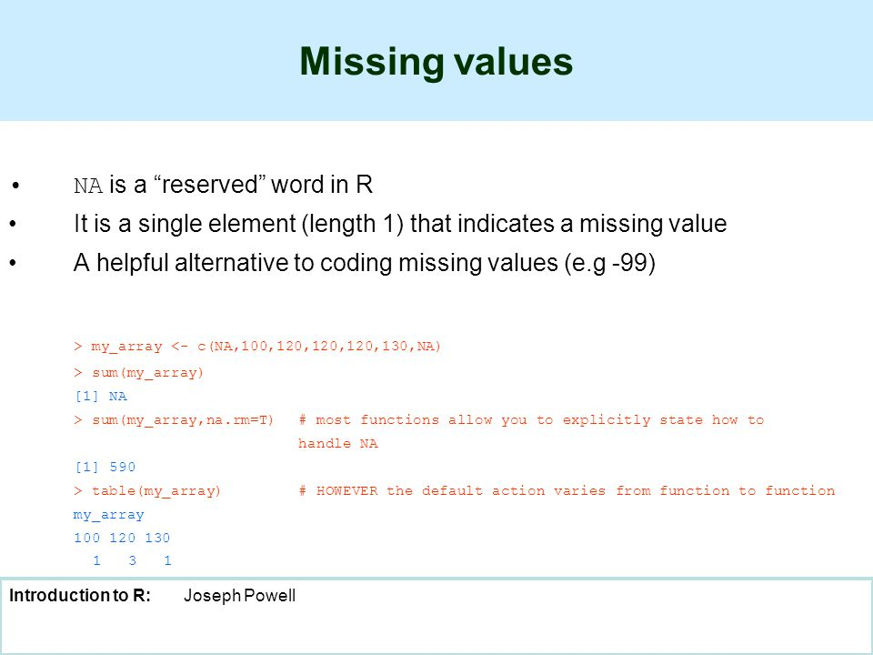 Introduction to R:Joseph Powell Missing values NA is a reserved word in R It is a single element (length 1) that indicates a missing value A helpful alternative to coding missing values (e.g -99) > my_array <- c(NA,100,120,120,120,130,NA) > sum(my_array) [1] NA > sum(my_array,na.rm=T)# most functions allow you to explicitly state how to handle NA [1] 590 > table(my_array)# HOWEVER the default action varies from function to function my_array 100 120 130 1 3 1