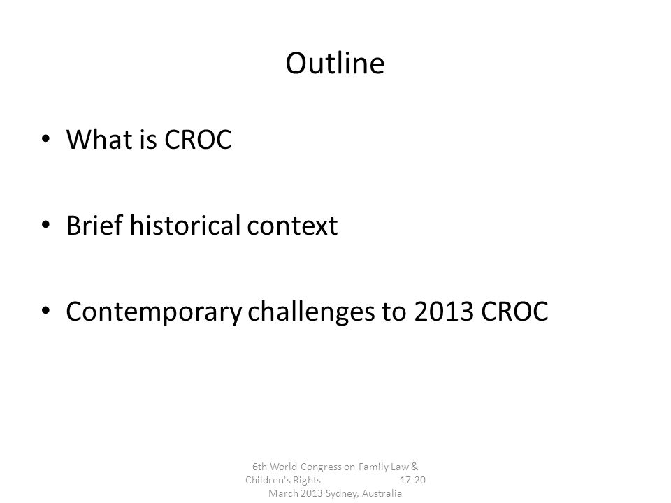 Outline What is CROC Brief historical context Contemporary challenges to 2013 CROC 6th World Congress on Family Law & Children s Rights 17-20 March 2013 Sydney, Australia