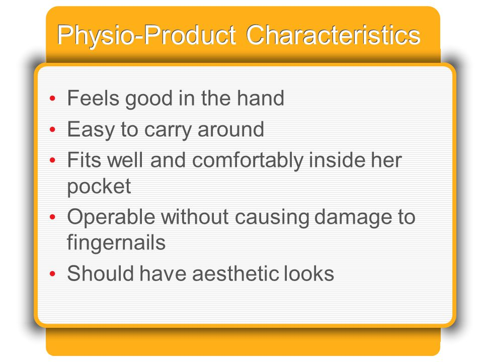 Physio-Product Characteristics Feels good in the hand Easy to carry around Fits well and comfortably inside her pocket Operable without causing damage to fingernails Should have aesthetic looks