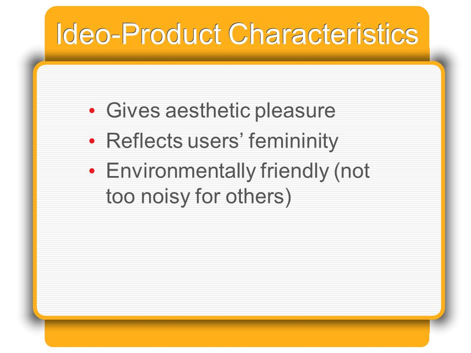 Ideo-Product Characteristics Gives aesthetic pleasure Reflects users' femininity Environmentally friendly (not too noisy for others)