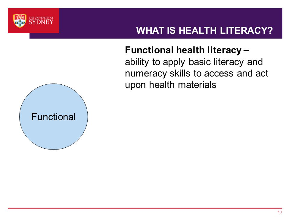 10 Functional health literacy – ability to apply basic literacy and numeracy skills to access and act upon health materials Functional WHAT IS HEALTH LITERACY