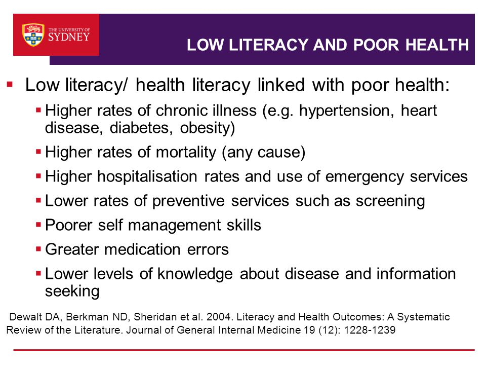 LOW LITERACY AND POOR HEALTH  Low literacy/ health literacy linked with poor health:  Higher rates of chronic illness (e.g.