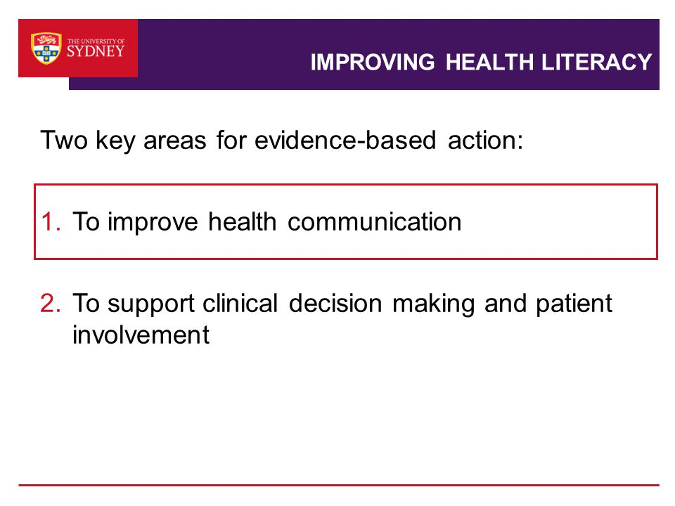 IMPROVING HEALTH LITERACY Two key areas for evidence-based action: 1.To improve health communication 2.To support clinical decision making and patient involvement
