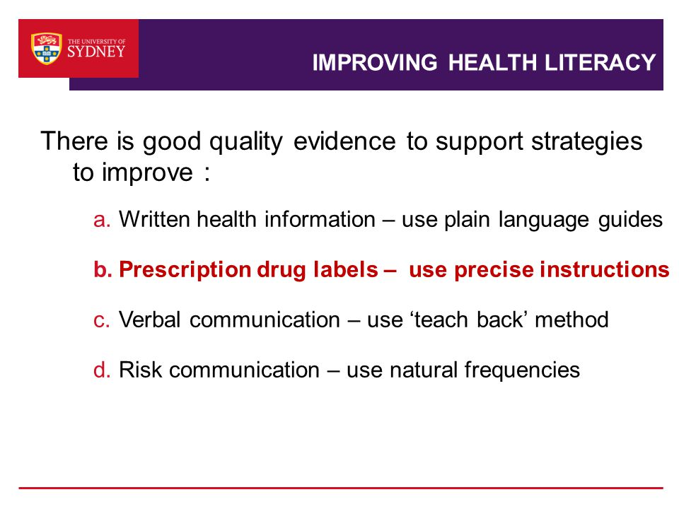 IMPROVING HEALTH LITERACY There is good quality evidence to support strategies to improve : a.Written health information – use plain language guides b.Prescription drug labels – use precise instructions c.Verbal communication – use 'teach back' method d.Risk communication – use natural frequencies