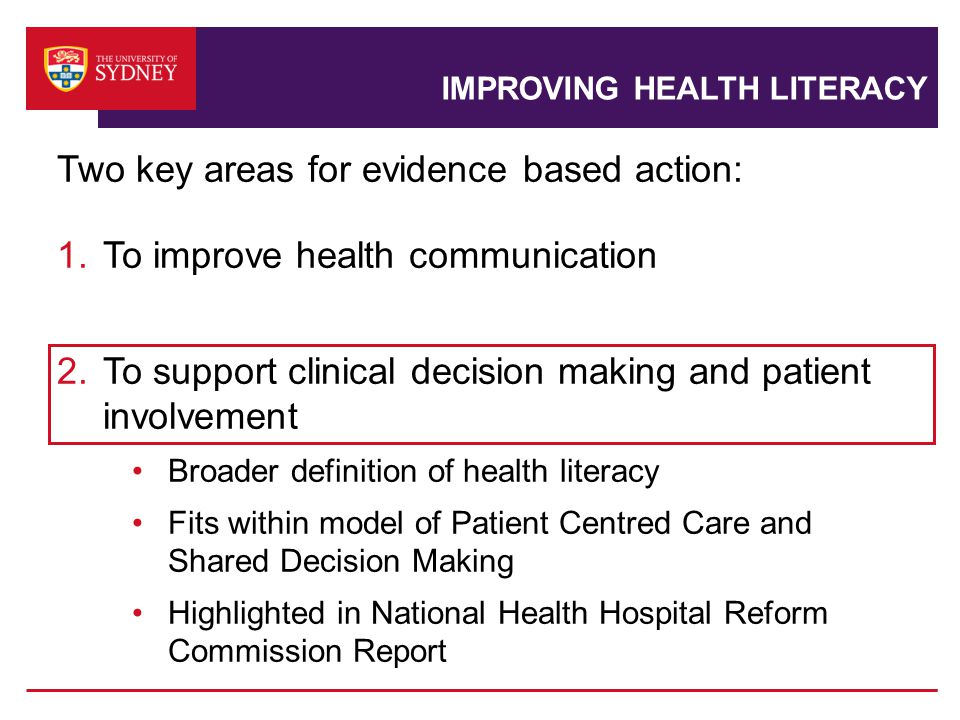 IMPROVING HEALTH LITERACY Two key areas for evidence based action: 1.To improve health communication 2.To support clinical decision making and patient involvement Broader definition of health literacy Fits within model of Patient Centred Care and Shared Decision Making Highlighted in National Health Hospital Reform Commission Report