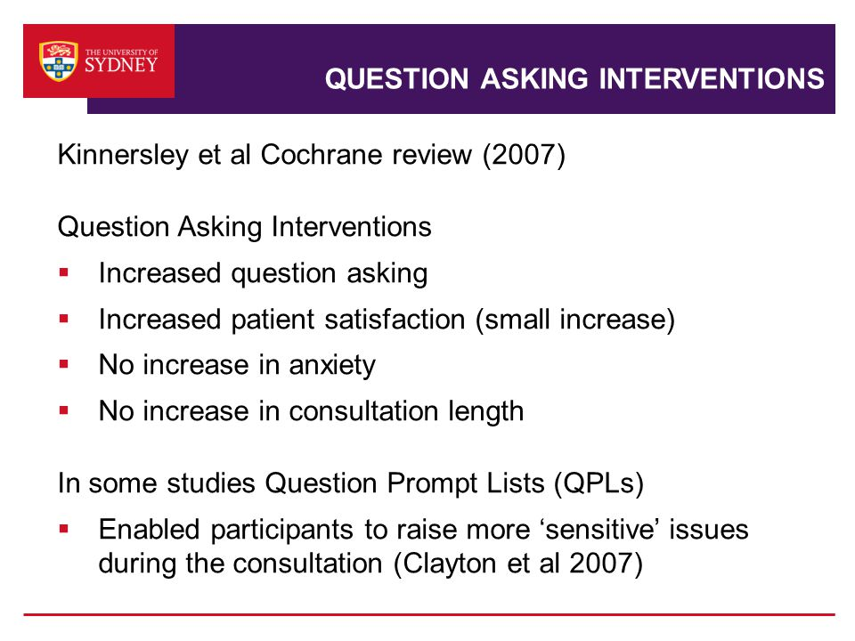 QUESTION ASKING INTERVENTIONS Kinnersley et al Cochrane review (2007) Question Asking Interventions  Increased question asking  Increased patient satisfaction (small increase)  No increase in anxiety  No increase in consultation length In some studies Question Prompt Lists (QPLs)  Enabled participants to raise more 'sensitive' issues during the consultation (Clayton et al 2007)