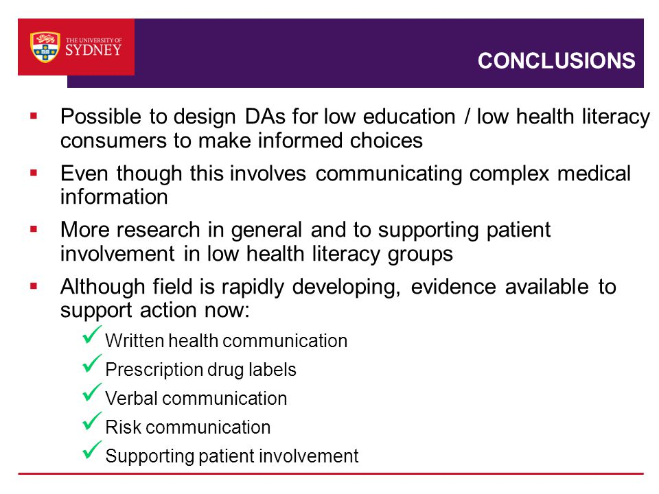CONCLUSIONS  Possible to design DAs for low education / low health literacy consumers to make informed choices  Even though this involves communicating complex medical information  More research in general and to supporting patient involvement in low health literacy groups  Although field is rapidly developing, evidence available to support action now: Written health communication Prescription drug labels Verbal communication Risk communication Supporting patient involvement