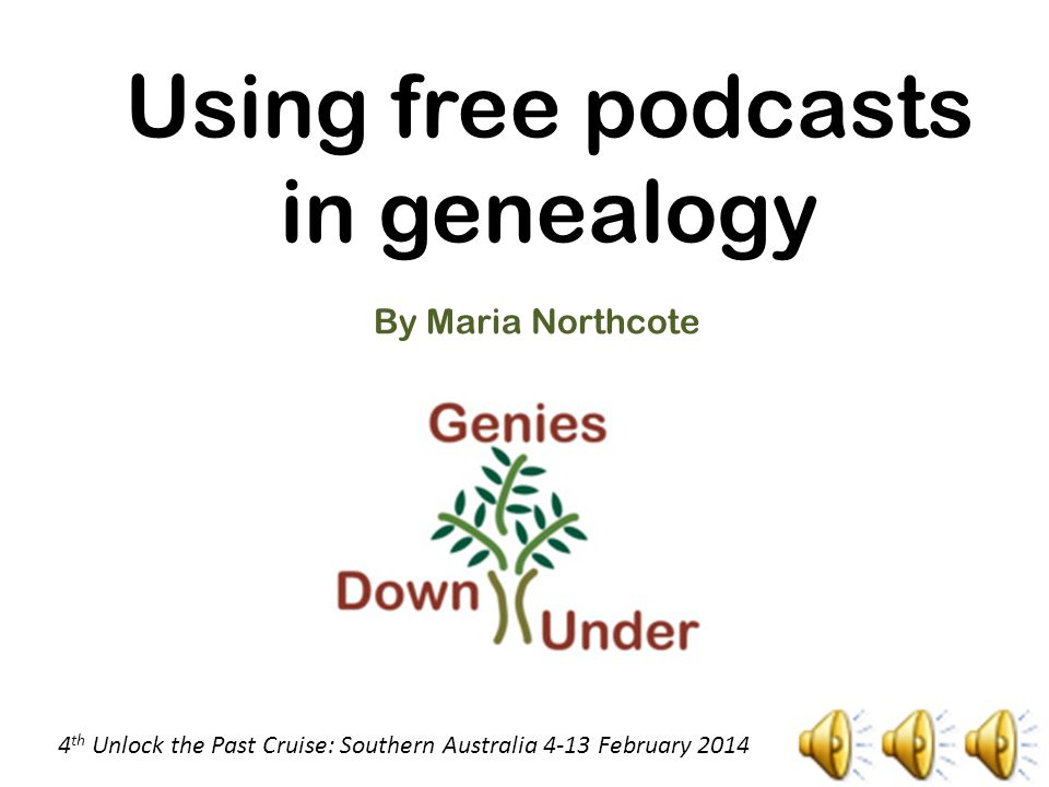 Using free podcasts in genealogy By Maria Northcote 4 th Unlock the Past Cruise: Southern Australia 4-13 February 2014