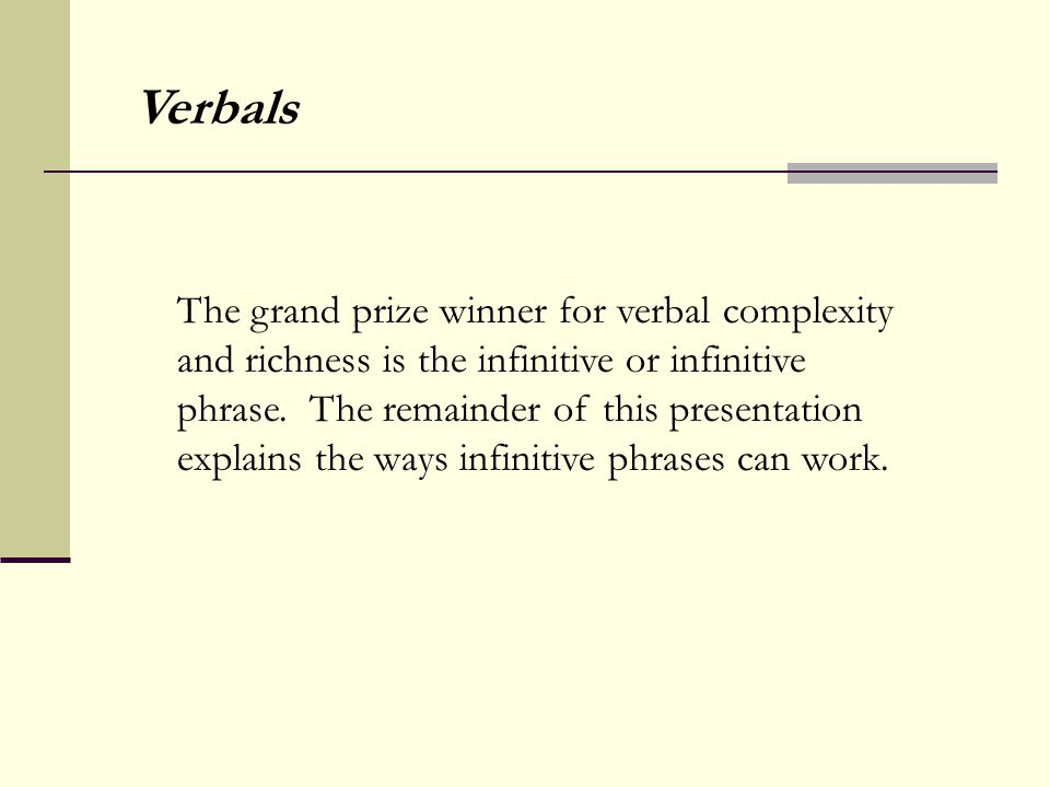 The grand prize winner for verbal complexity and richness is the infinitive or infinitive phrase.