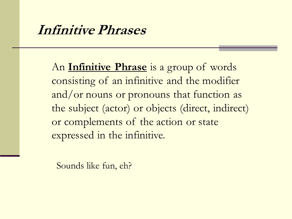 An Infinitive Phrase is a group of words consisting of an infinitive and the modifier and/or nouns or pronouns that function as the subject (actor) or objects (direct, indirect) or complements of the action or state expressed in the infinitive.