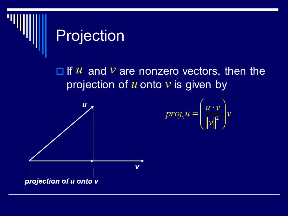 Projection  If and are nonzero vectors, then the projection of onto is given by u v projection of u onto v