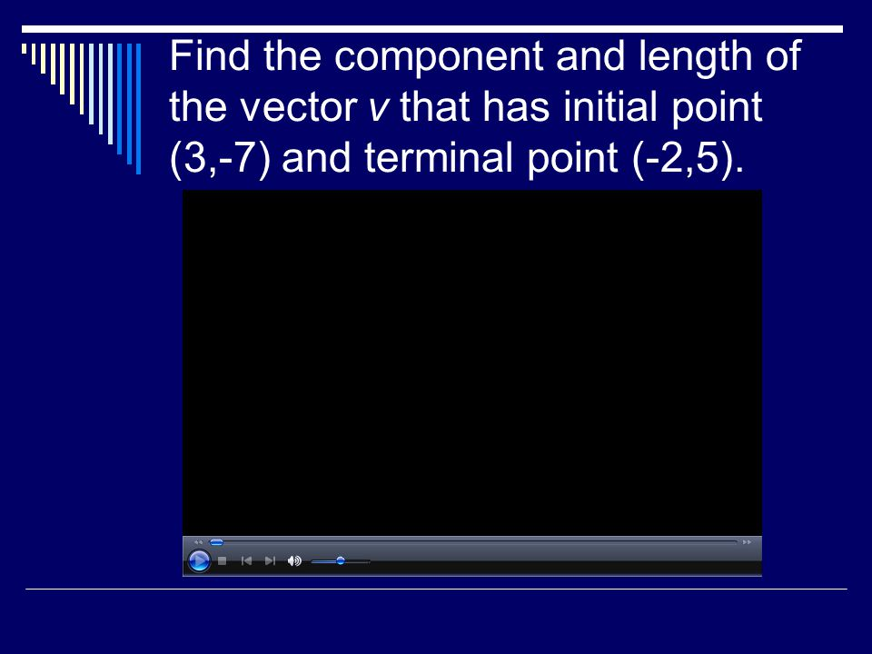 Find the component and length of the vector v that has initial point (3,-7) and terminal point (-2,5).