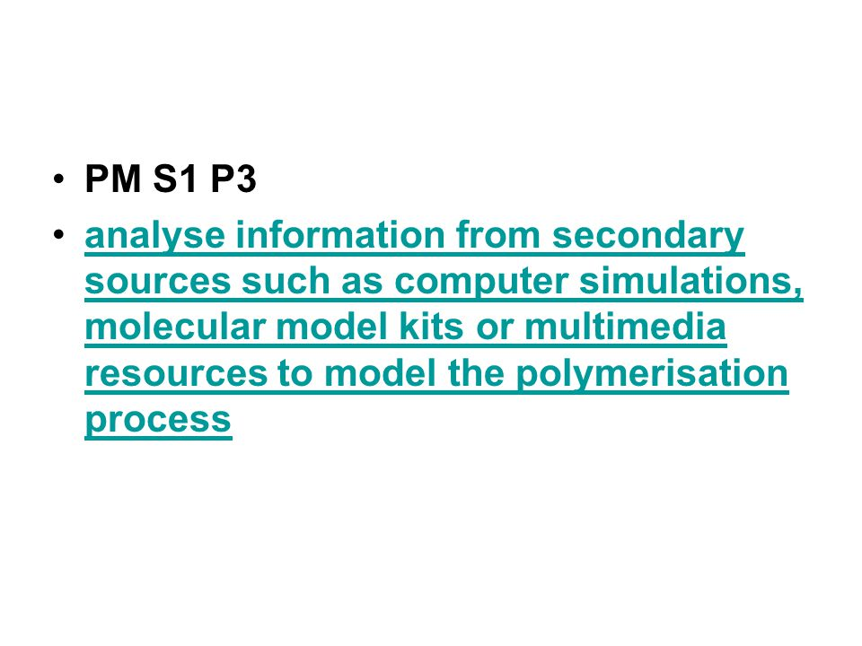 PM S1 P3 analyse information from secondary sources such as computer simulations, molecular model kits or multimedia resources to model the polymerisation processanalyse information from secondary sources such as computer simulations, molecular model kits or multimedia resources to model the polymerisation process