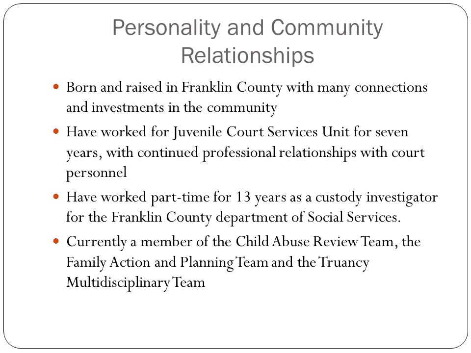 Personality and Community Relationships Born and raised in Franklin County with many connections and investments in the community Have worked for Juvenile Court Services Unit for seven years, with continued professional relationships with court personnel Have worked part-time for 13 years as a custody investigator for the Franklin County department of Social Services.