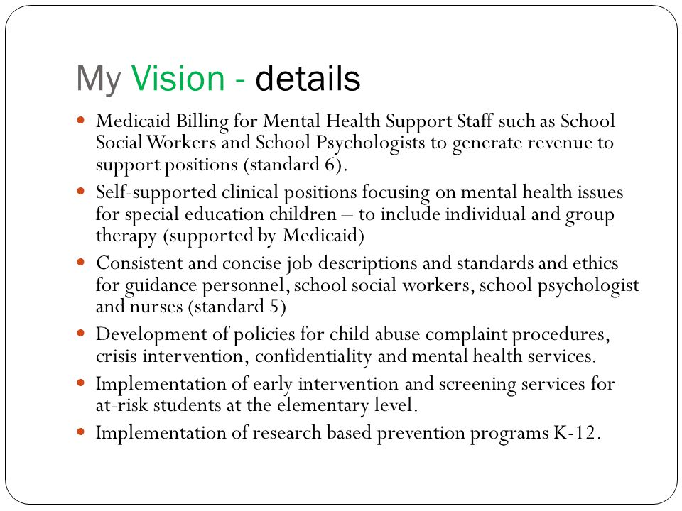 My Vision - details Medicaid Billing for Mental Health Support Staff such as School Social Workers and School Psychologists to generate revenue to support positions (standard 6).
