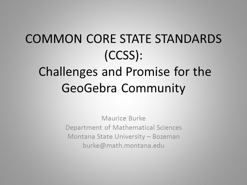 COMMON CORE STATE STANDARDS (CCSS): Challenges and Promise for the GeoGebra Community Maurice Burke Department of Mathematical Sciences Montana State University – Bozeman burke@math.montana.edu