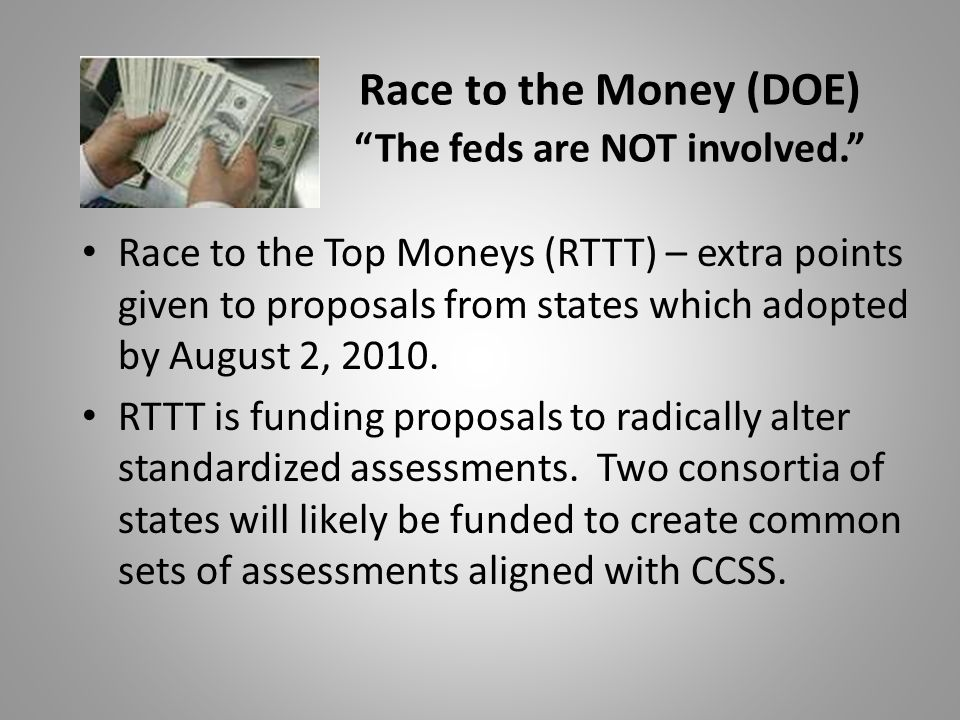 Race to the Money (DOE) The feds are NOT involved. Race to the Top Moneys (RTTT) – extra points given to proposals from states which adopted by August 2, 2010.