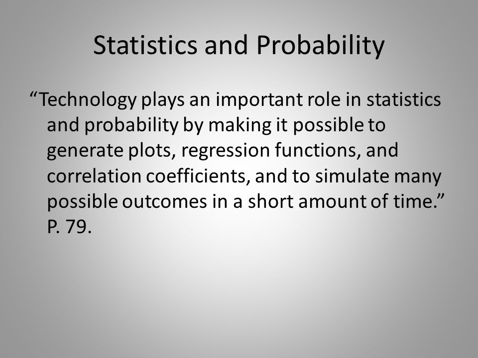 Statistics and Probability Technology plays an important role in statistics and probability by making it possible to generate plots, regression functions, and correlation coefficients, and to simulate many possible outcomes in a short amount of time. P.