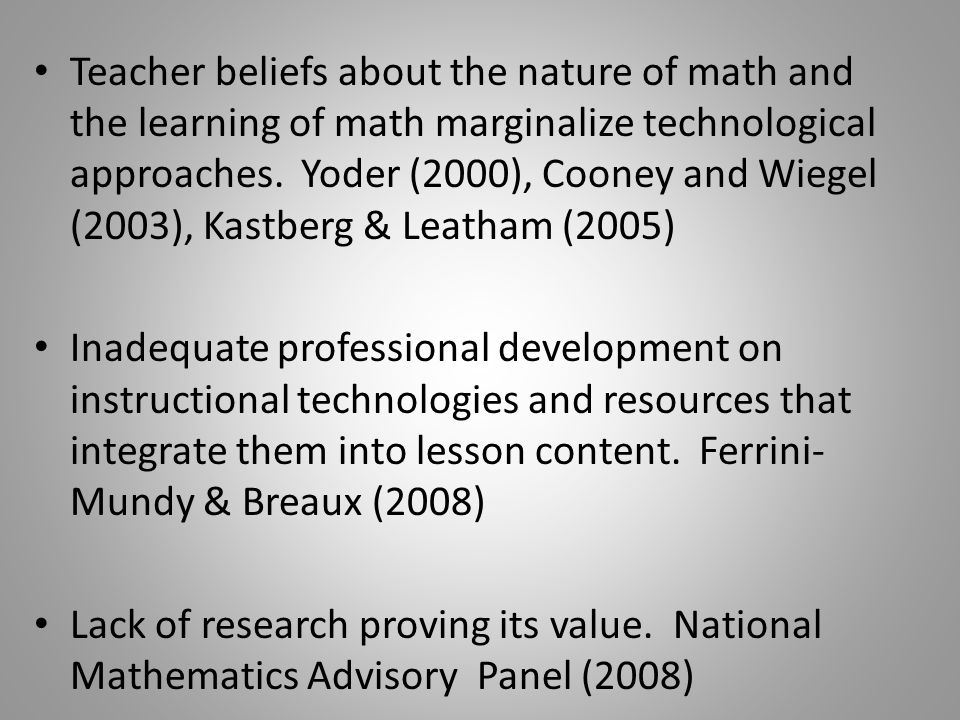 Teacher beliefs about the nature of math and the learning of math marginalize technological approaches.