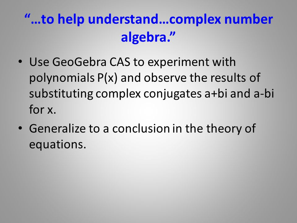 …to help understand…complex number algebra. Use GeoGebra CAS to experiment with polynomials P(x) and observe the results of substituting complex conjugates a+bi and a-bi for x.