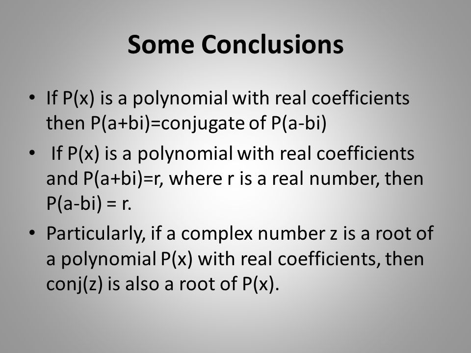 Some Conclusions If P(x) is a polynomial with real coefficients then P(a+bi)=conjugate of P(a-bi) If P(x) is a polynomial with real coefficients and P(a+bi)=r, where r is a real number, then P(a-bi) = r.