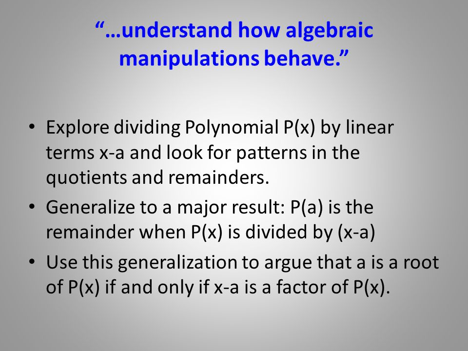 …understand how algebraic manipulations behave. Explore dividing Polynomial P(x) by linear terms x-a and look for patterns in the quotients and remainders.