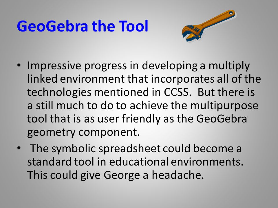 GeoGebra the Tool Impressive progress in developing a multiply linked environment that incorporates all of the technologies mentioned in CCSS.