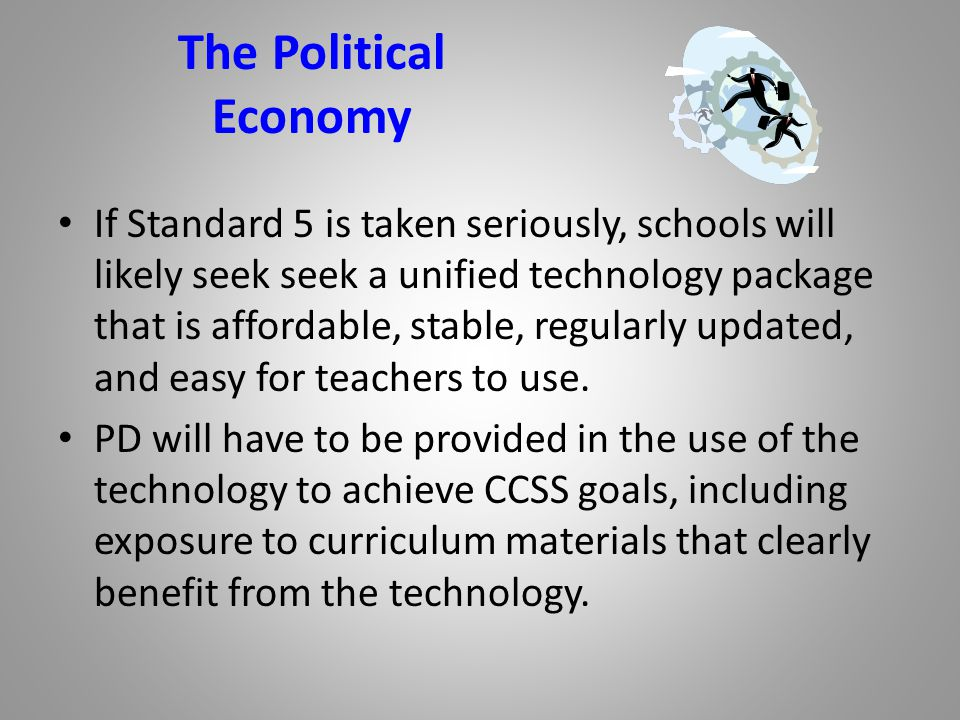 The Political Economy If Standard 5 is taken seriously, schools will likely seek seek a unified technology package that is affordable, stable, regularly updated, and easy for teachers to use.