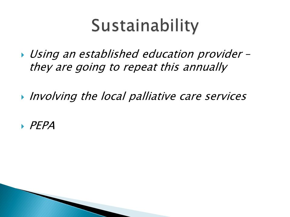  Using an established education provider – they are going to repeat this annually  Involving the local palliative care services  PEPA