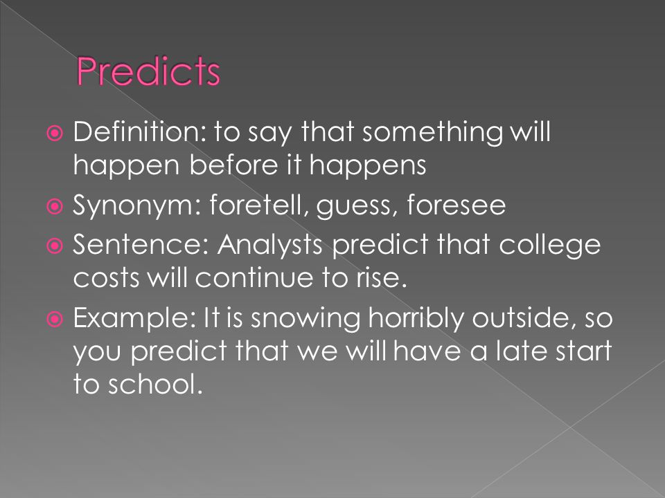  Definition: to say that something will happen before it happens  Synonym: foretell, guess, foresee  Sentence: Analysts predict that college costs will continue to rise.