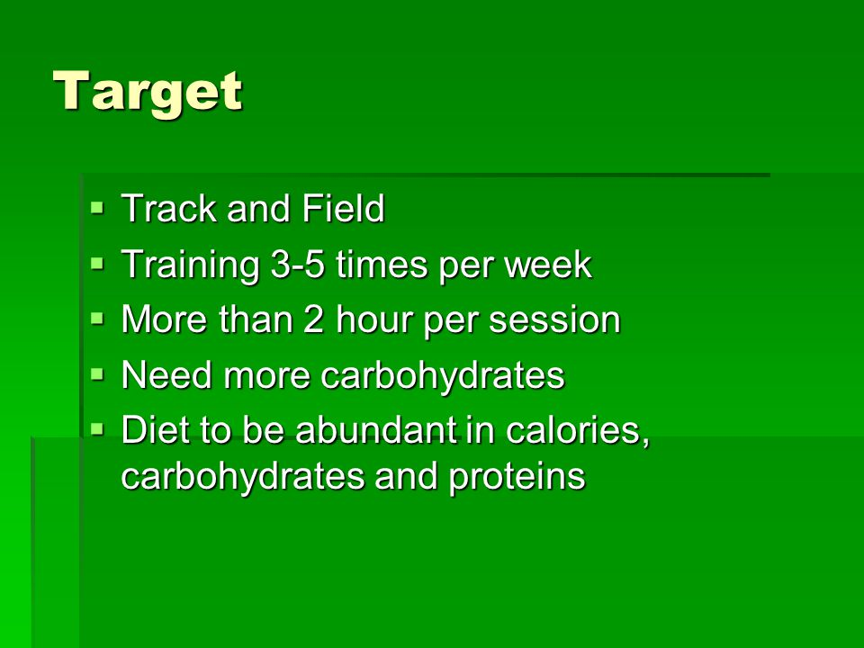 Target  Track and Field  Training 3-5 times per week  More than 2 hour per session  Need more carbohydrates  Diet to be abundant in calories, carbohydrates and proteins