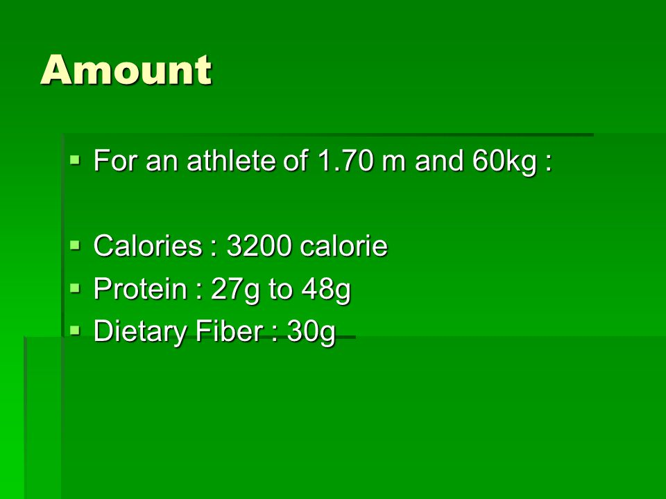 Amount  For an athlete of 1.70 m and 60kg :  Calories : 3200 calorie  Protein : 27g to 48g  Dietary Fiber : 30g