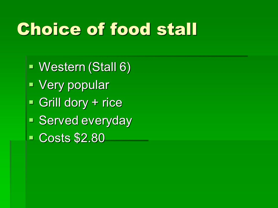 Choice of food stall  Western (Stall 6)  Very popular  Grill dory + rice  Served everyday  Costs $2.80